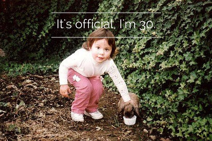 It's official, I'm 30.